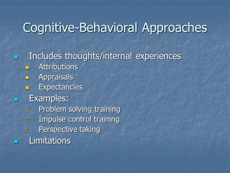 Cognitive-Behavioral Approaches Includes thoughts/internal experiences Includes thoughts/internal experiences Attributions Attributions Appraisals Appraisals Expectancies Expectancies Examples: Examples: 1.