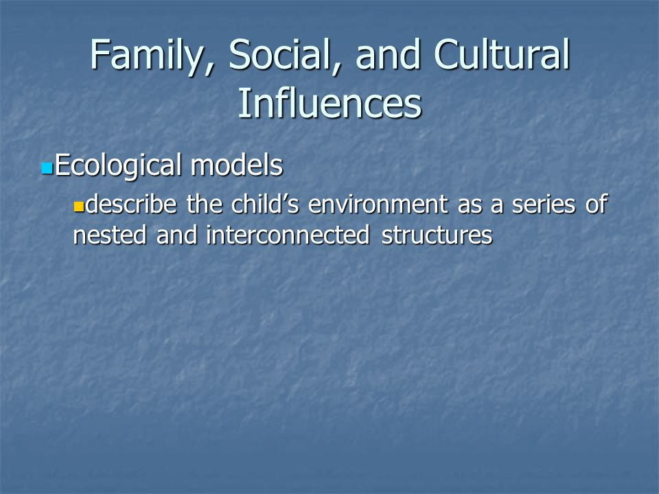 Family, Social, and Cultural Influences Ecological models Ecological models describe the child's environment as a series of nested and interconnected structures describe the child's environment as a series of nested and interconnected structures