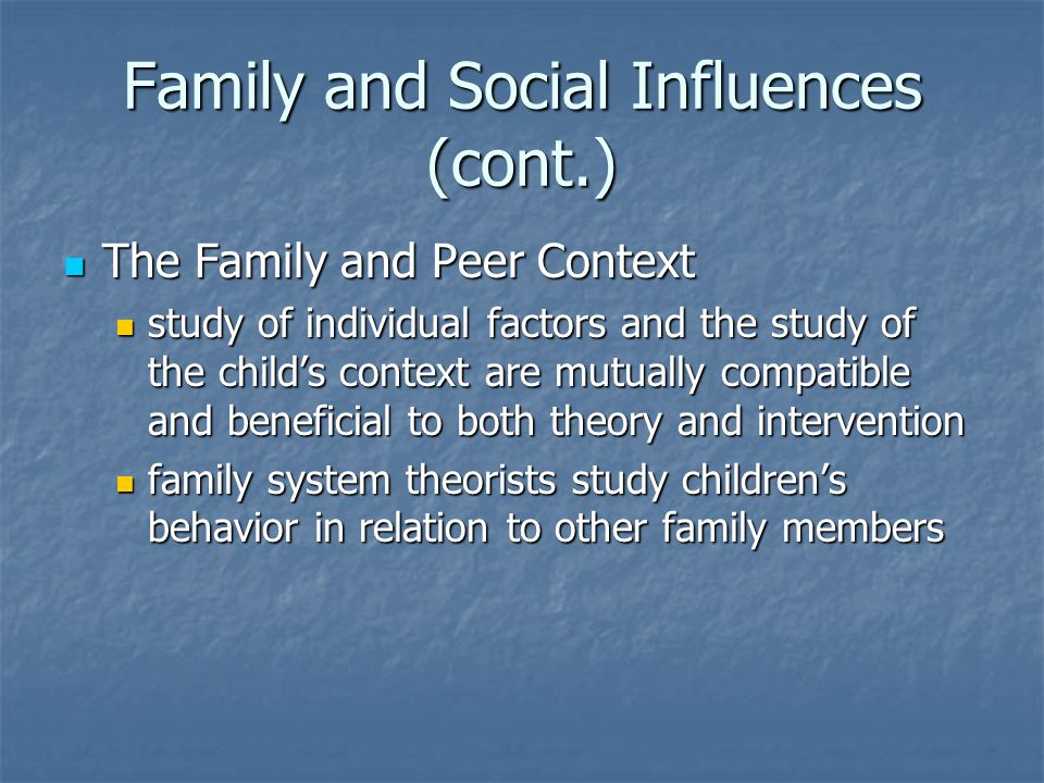 Family and Social Influences (cont.) The Family and Peer Context The Family and Peer Context study of individual factors and the study of the child's context are mutually compatible and beneficial to both theory and intervention study of individual factors and the study of the child's context are mutually compatible and beneficial to both theory and intervention family system theorists study children's behavior in relation to other family members family system theorists study children's behavior in relation to other family members