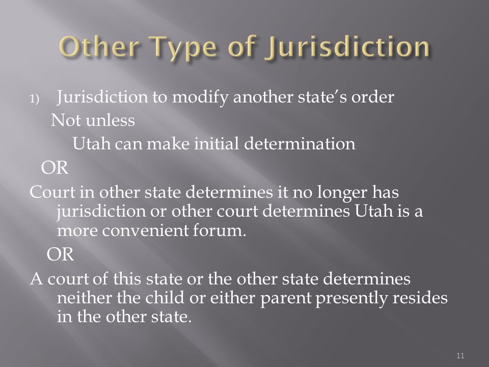 1) Jurisdiction to modify another state's order Not unless Utah can make initial determination OR Court in other state determines it no longer has jurisdiction or other court determines Utah is a more convenient forum.