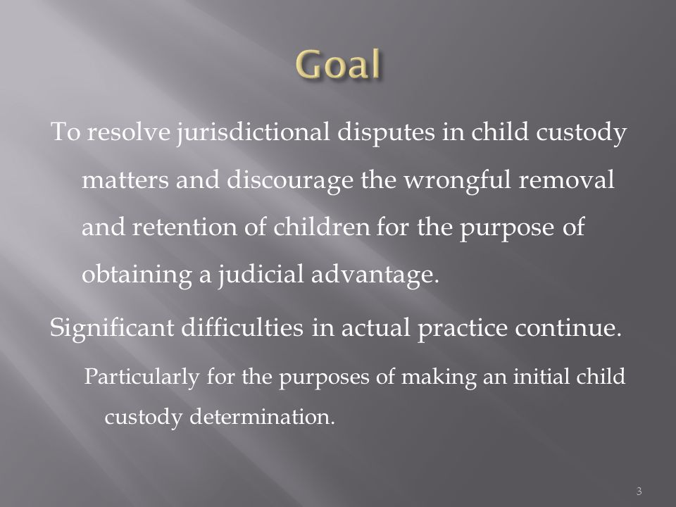 To resolve jurisdictional disputes in child custody matters and discourage the wrongful removal and retention of children for the purpose of obtaining a judicial advantage.
