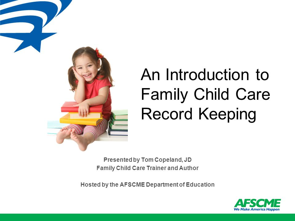 An Introduction to Family Child Care Record Keeping Presented by Tom Copeland, JD Family Child Care Trainer and Author Hosted by the AFSCME Department of Education