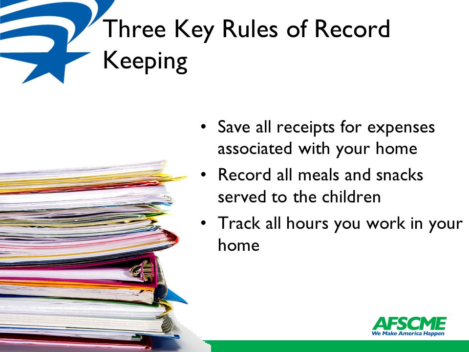 Three Key Rules of Record Keeping Save all receipts for expenses associated with your home Record all meals and snacks served to the children Track all hours you work in your home