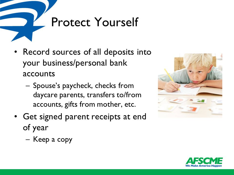 Protect Yourself Record sources of all deposits into your business/personal bank accounts –Spouse's paycheck, checks from daycare parents, transfers to/from accounts, gifts from mother, etc.