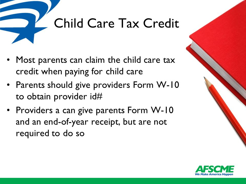 Child Care Tax Credit Most parents can claim the child care tax credit when paying for child care Parents should give providers Form W-10 to obtain provider id# Providers a can give parents Form W-10 and an end-of-year receipt, but are not required to do so