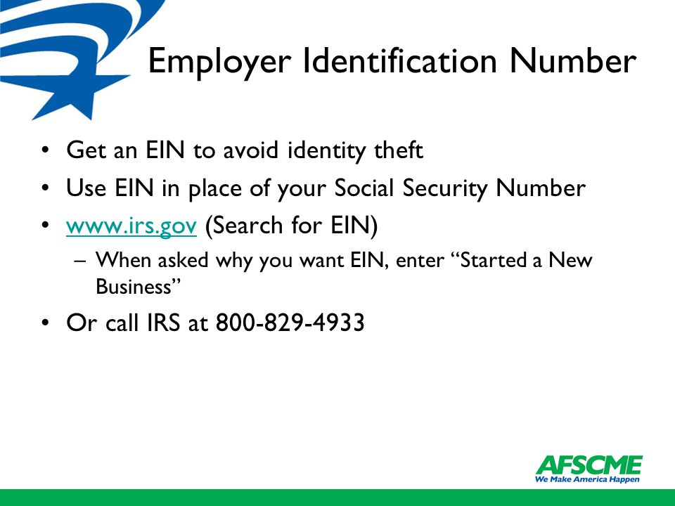 Employer Identification Number Get an EIN to avoid identity theft Use EIN in place of your Social Security Number www.irs.gov (Search for EIN)www.irs.gov –When asked why you want EIN, enter Started a New Business Or call IRS at 800-829-4933