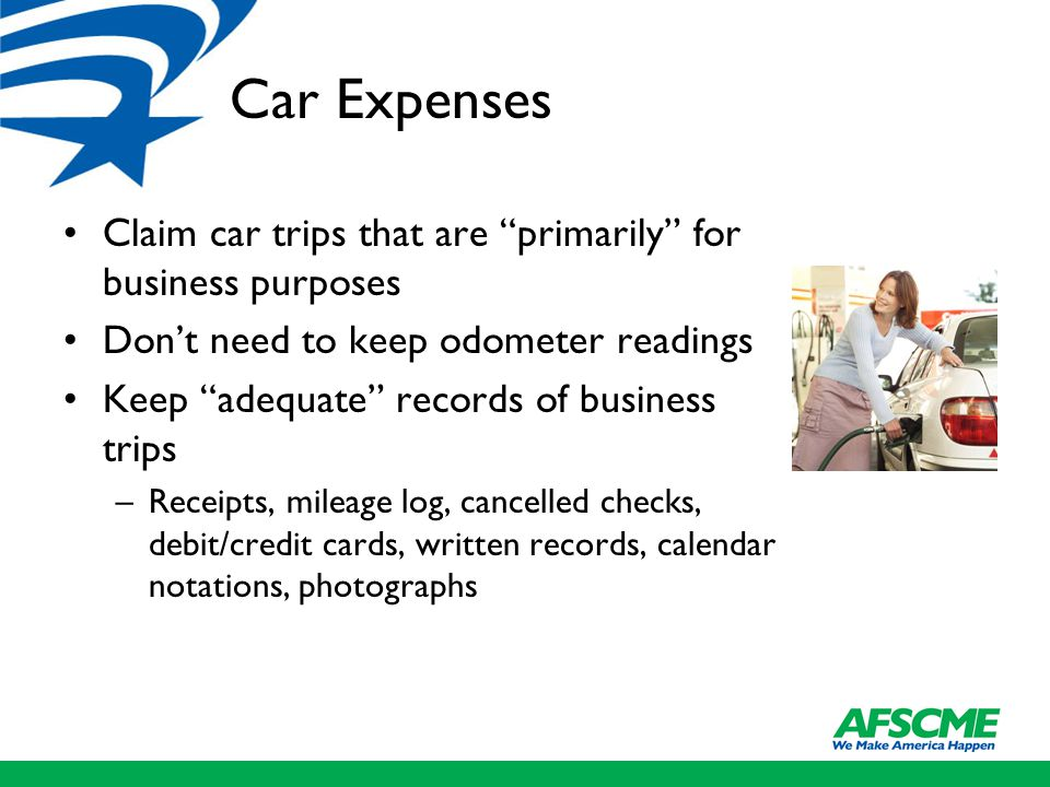 Car Expenses Claim car trips that are primarily for business purposes Don't need to keep odometer readings Keep adequate records of business trips –Receipts, mileage log, cancelled checks, debit/credit cards, written records, calendar notations, photographs