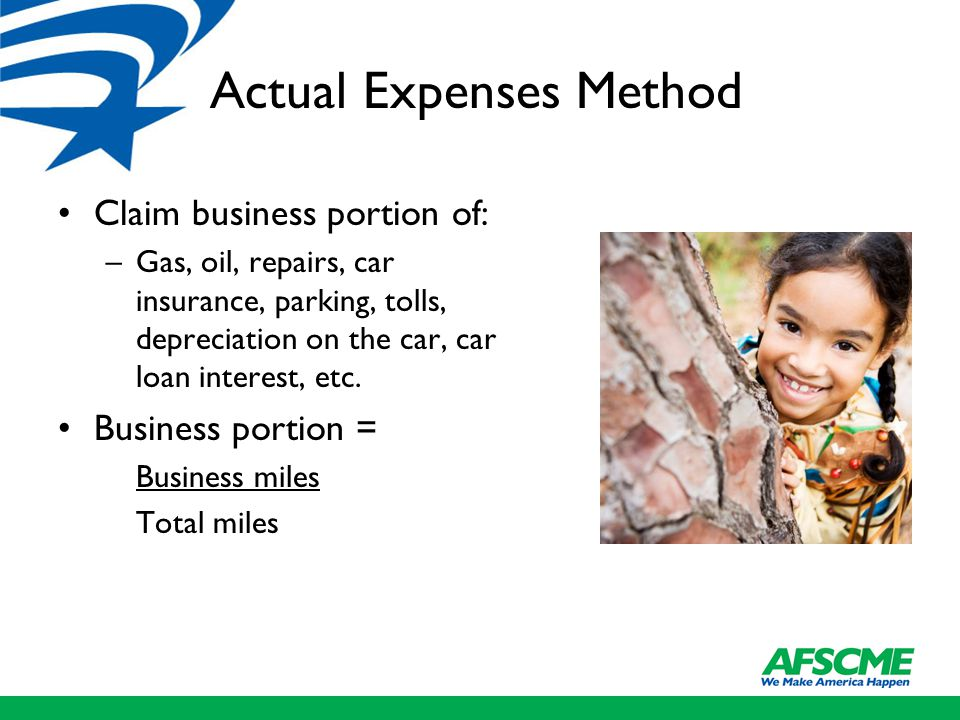 Actual Expenses Method Claim business portion of: –Gas, oil, repairs, car insurance, parking, tolls, depreciation on the car, car loan interest, etc.