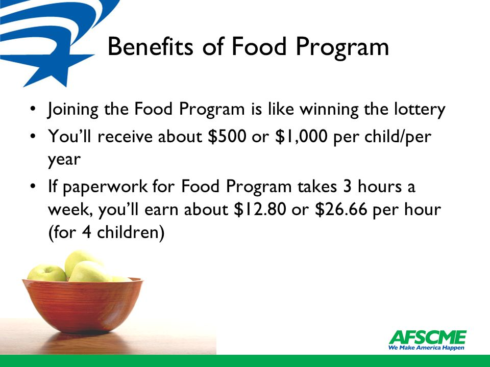 Benefits of Food Program Joining the Food Program is like winning the lottery You'll receive about $500 or $1,000 per child/per year If paperwork for Food Program takes 3 hours a week, you'll earn about $12.80 or $26.66 per hour (for 4 children)