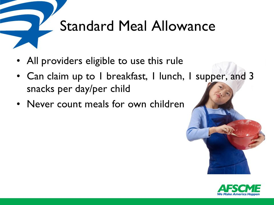 Standard Meal Allowance All providers eligible to use this rule Can claim up to 1 breakfast, 1 lunch, 1 supper, and 3 snacks per day/per child Never count meals for own children