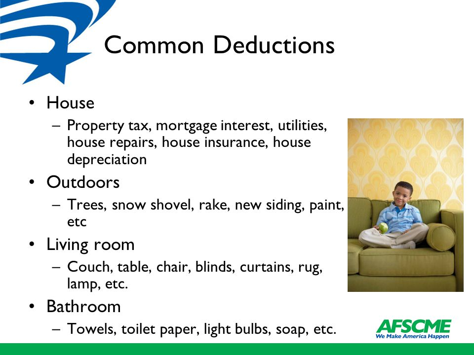 Common Deductions House –Property tax, mortgage interest, utilities, house repairs, house insurance, house depreciation Outdoors –Trees, snow shovel, rake, new siding, paint, etc Living room –Couch, table, chair, blinds, curtains, rug, lamp, etc.