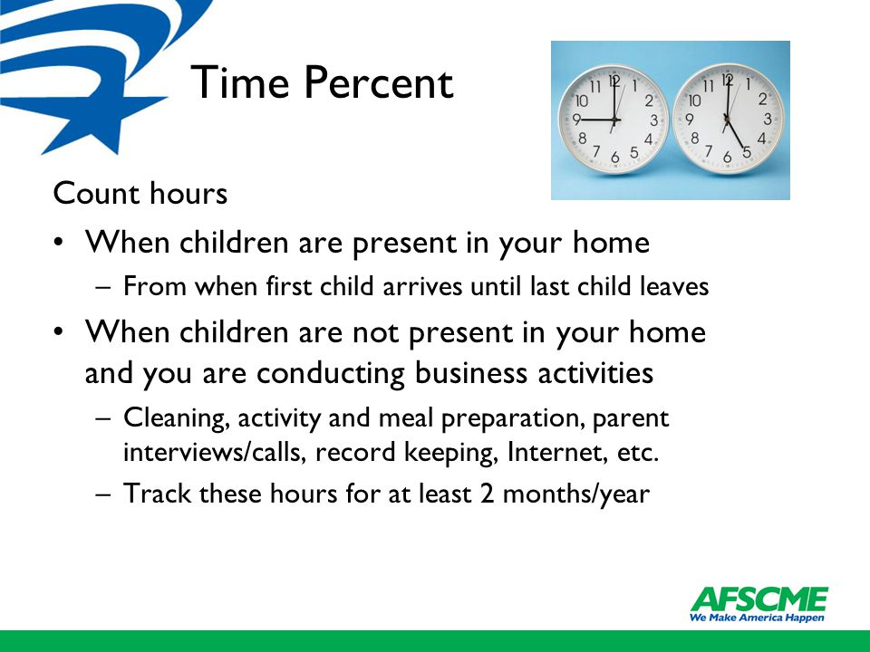 Time Percent Count hours When children are present in your home –From when first child arrives until last child leaves When children are not present in your home and you are conducting business activities –Cleaning, activity and meal preparation, parent interviews/calls, record keeping, Internet, etc.