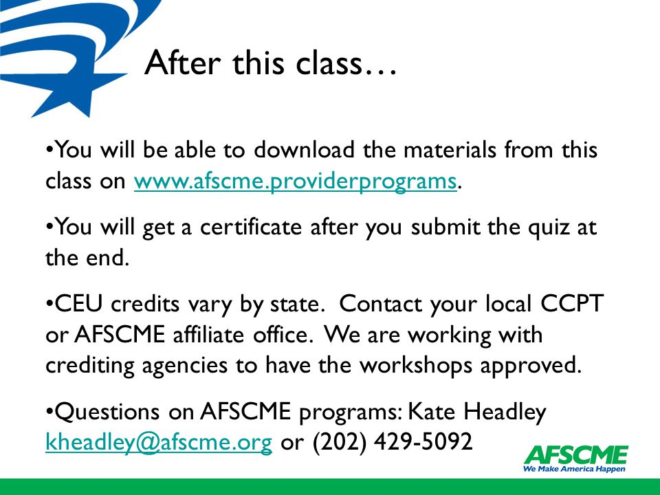 After this class… You will be able to download the materials from this class on www.afscme.providerprograms.www.afscme.providerprograms You will get a certificate after you submit the quiz at the end.