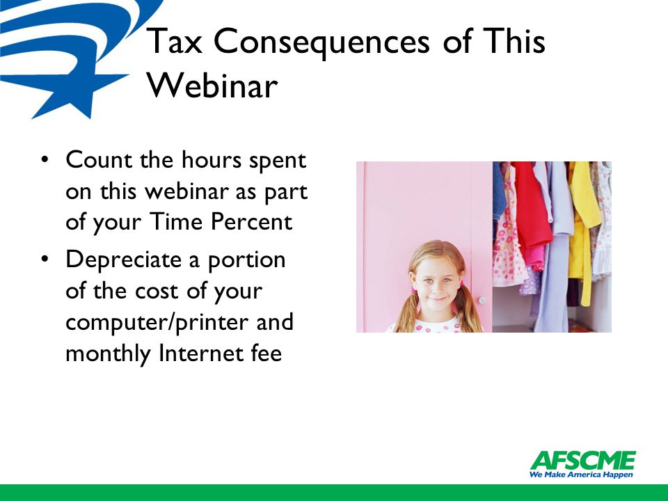 Tax Consequences of This Webinar Count the hours spent on this webinar as part of your Time Percent Depreciate a portion of the cost of your computer/printer and monthly Internet fee