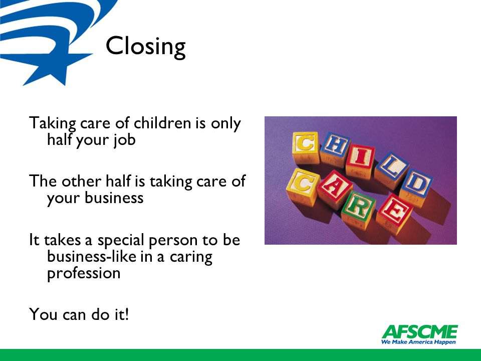 Closing Taking care of children is only half your job The other half is taking care of your business It takes a special person to be business-like in a caring profession You can do it!