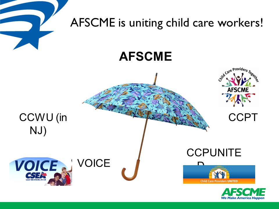 AFSCME and Child Care Workers AFSCME VOICE CCWU (in NJ) CCPT CCPUNITE D AFSCME is uniting child care workers!