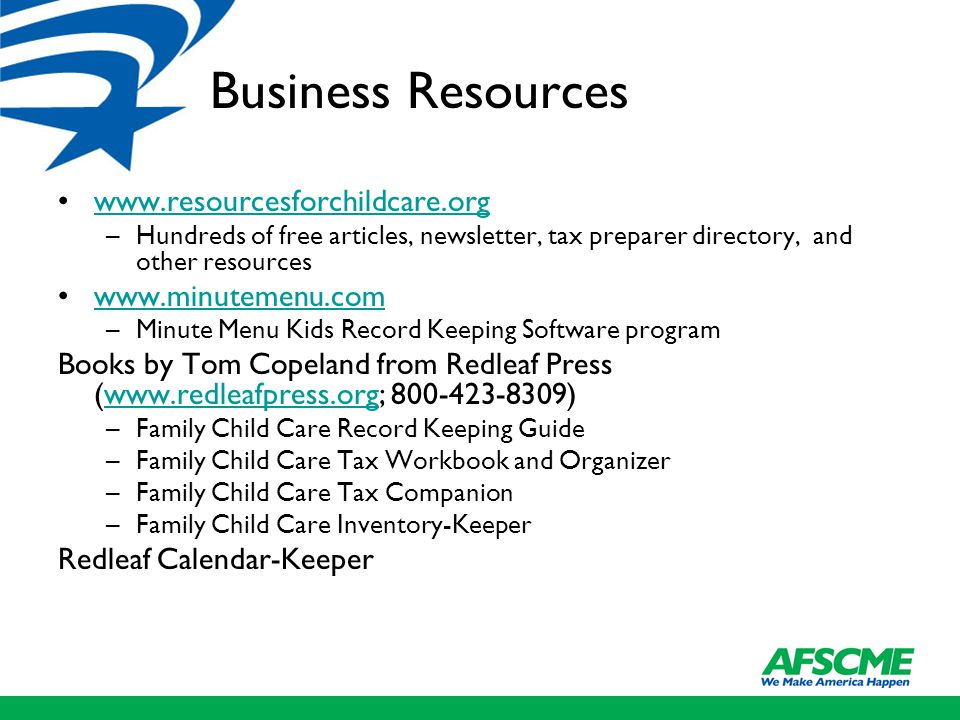 Business Resources www.resourcesforchildcare.org –Hundreds of free articles, newsletter, tax preparer directory, and other resources www.minutemenu.com –Minute Menu Kids Record Keeping Software program Books by Tom Copeland from Redleaf Press (www.redleafpress.org; 800-423-8309)www.redleafpress.org –Family Child Care Record Keeping Guide –Family Child Care Tax Workbook and Organizer –Family Child Care Tax Companion –Family Child Care Inventory-Keeper Redleaf Calendar-Keeper