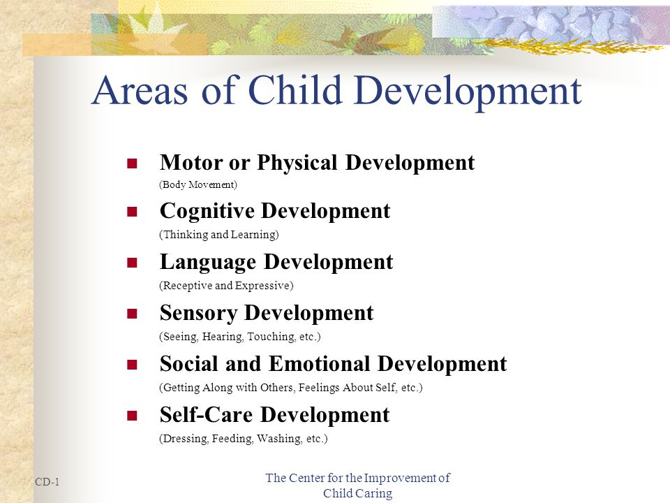 The Center for the Improvement of Child Caring Areas of Child Development Motor or Physical Development (Body Movement) Cognitive Development (Thinking and Learning) Language Development (Receptive and Expressive) Sensory Development (Seeing, Hearing, Touching, etc.) Social and Emotional Development (Getting Along with Others, Feelings About Self, etc.) Self-Care Development (Dressing, Feeding, Washing, etc.) CD-1