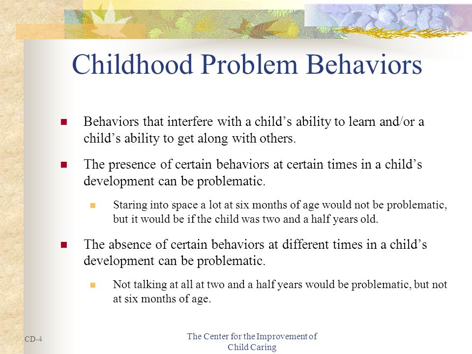 The Center for the Improvement of Child Caring Childhood Problem Behaviors Behaviors that interfere with a child's ability to learn and/or a child's ability to get along with others.