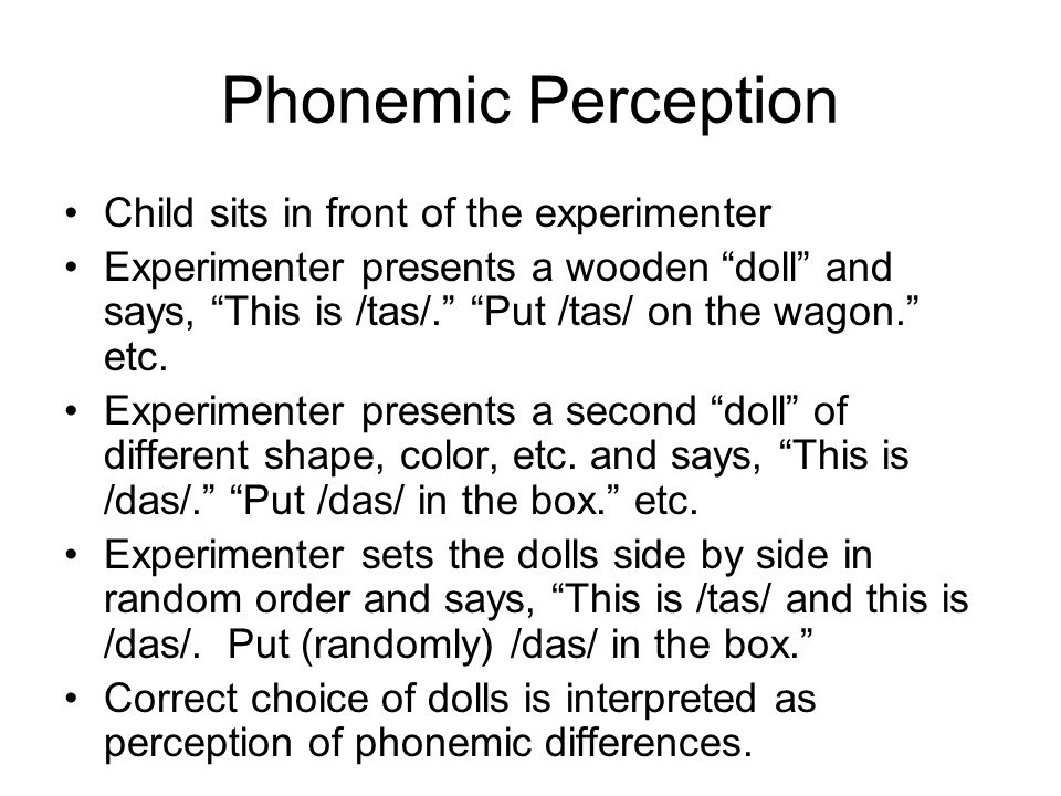 Phonemic Perception Child sits in front of the experimenter Experimenter presents a wooden doll and says, This is /tas/. Put /tas/ on the wagon. etc.