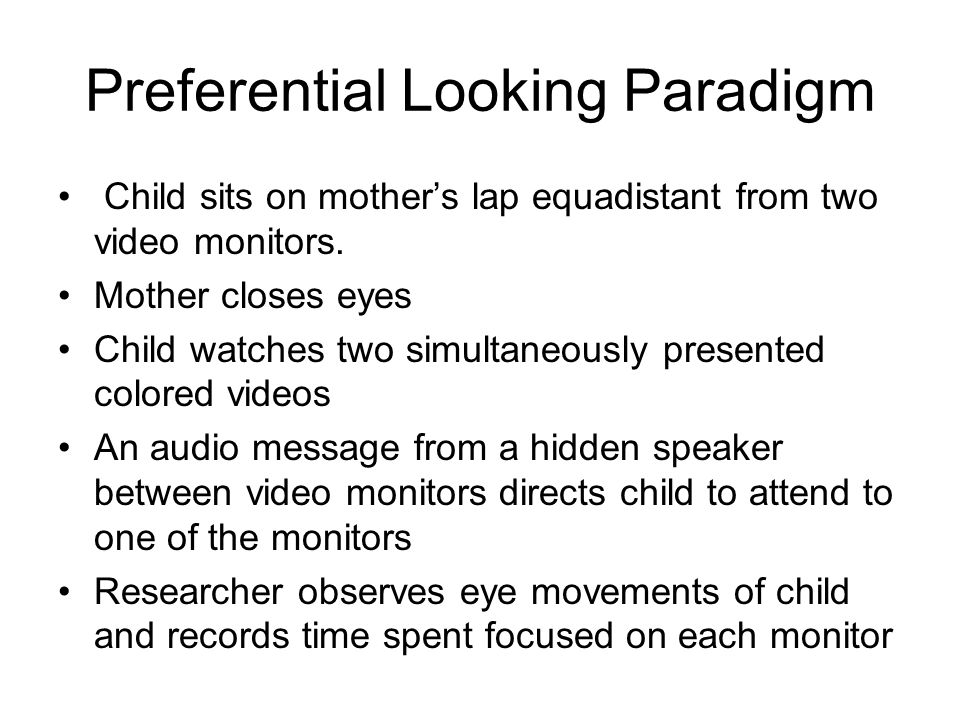 Preferential Looking Paradigm Child sits on mother's lap equadistant from two video monitors.