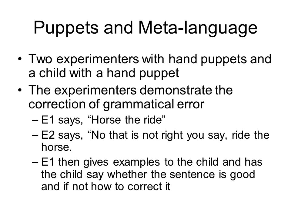 Puppets and Meta-language Two experimenters with hand puppets and a child with a hand puppet The experimenters demonstrate the correction of grammatical error –E1 says, Horse the ride –E2 says, No that is not right you say, ride the horse.