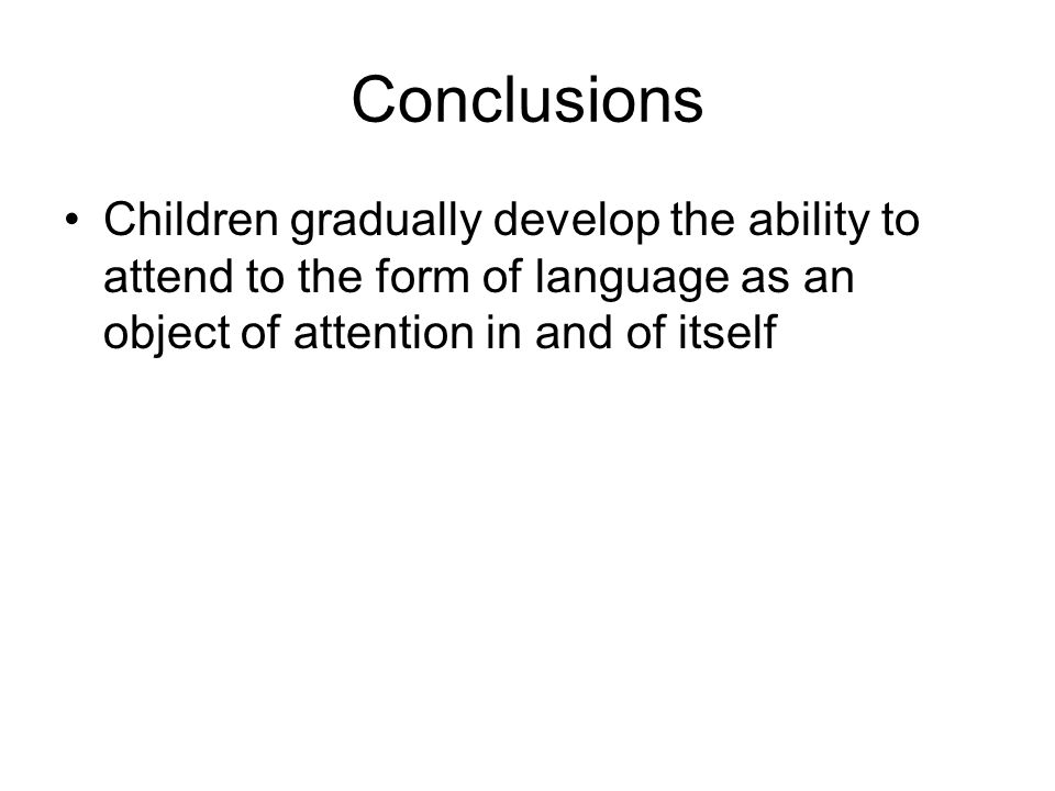 Conclusions Children gradually develop the ability to attend to the form of language as an object of attention in and of itself