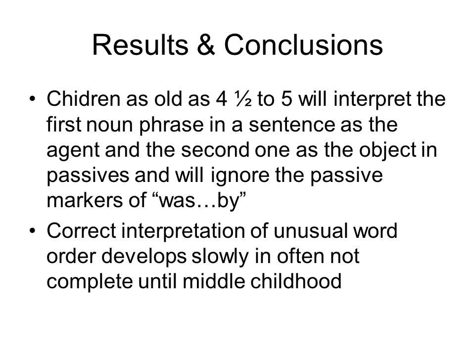 Results & Conclusions Chidren as old as 4 ½ to 5 will interpret the first noun phrase in a sentence as the agent and the second one as the object in passives and will ignore the passive markers of was…by Correct interpretation of unusual word order develops slowly in often not complete until middle childhood