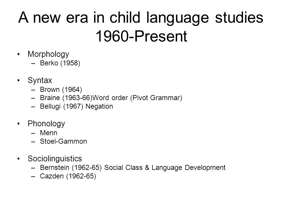 A new era in child language studies 1960-Present Morphology –Berko (1958) Syntax –Brown (1964) –Braine (1963-66)Word order (Pivot Grammar) –Bellugi (1967) Negation Phonology –Menn –Stoel-Gammon Sociolinguistics –Bernstein (1962-65) Social Class & Language Development –Cazden (1962-65)