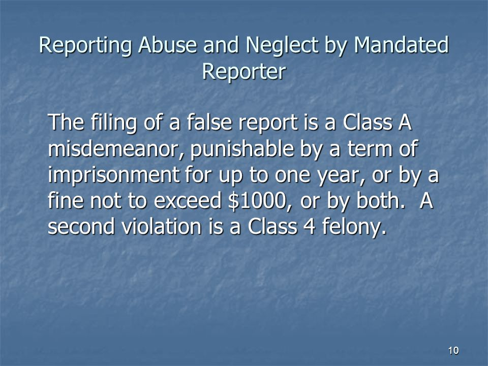 Reporting Abuse and Neglect by Mandated Reporter The filing of a false report is a Class A misdemeanor, punishable by a term of imprisonment for up to one year, or by a fine not to exceed $1000, or by both.