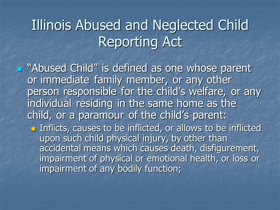Illinois Abused and Neglected Child Reporting Act Abused Child is defined as one whose parent or immediate family member, or any other person responsible for the child's welfare, or any individual residing in the same home as the child, or a paramour of the child's parent: Abused Child is defined as one whose parent or immediate family member, or any other person responsible for the child's welfare, or any individual residing in the same home as the child, or a paramour of the child's parent: Inflicts, causes to be inflicted, or allows to be inflicted upon such child physical injury, by other than accidental means which causes death, disfigurement, impairment of physical or emotional health, or loss or impairment of any bodily function; Inflicts, causes to be inflicted, or allows to be inflicted upon such child physical injury, by other than accidental means which causes death, disfigurement, impairment of physical or emotional health, or loss or impairment of any bodily function;