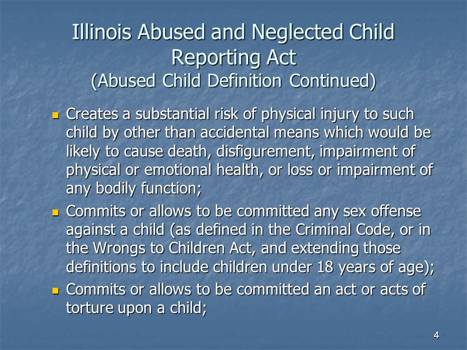 Illinois Abused and Neglected Child Reporting Act (Abused Child Definition Continued) Creates a substantial risk of physical injury to such child by other than accidental means which would be likely to cause death, disfigurement, impairment of physical or emotional health, or loss or impairment of any bodily function; Creates a substantial risk of physical injury to such child by other than accidental means which would be likely to cause death, disfigurement, impairment of physical or emotional health, or loss or impairment of any bodily function; Commits or allows to be committed any sex offense against a child (as defined in the Criminal Code, or in the Wrongs to Children Act, and extending those definitions to include children under 18 years of age); Commits or allows to be committed any sex offense against a child (as defined in the Criminal Code, or in the Wrongs to Children Act, and extending those definitions to include children under 18 years of age); Commits or allows to be committed an act or acts of torture upon a child; Commits or allows to be committed an act or acts of torture upon a child; 4