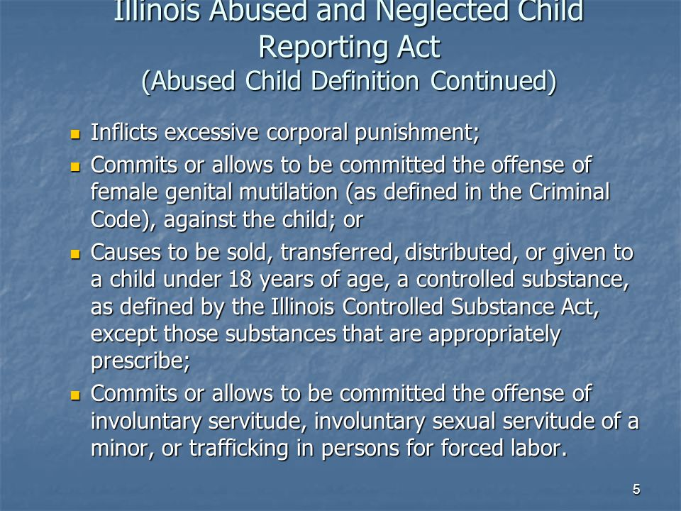 Illinois Abused and Neglected Child Reporting Act (Abused Child Definition Continued) Inflicts excessive corporal punishment; Inflicts excessive corporal punishment; Commits or allows to be committed the offense of female genital mutilation (as defined in the Criminal Code), against the child; or Commits or allows to be committed the offense of female genital mutilation (as defined in the Criminal Code), against the child; or Causes to be sold, transferred, distributed, or given to a child under 18 years of age, a controlled substance, as defined by the Illinois Controlled Substance Act, except those substances that are appropriately prescribe; Causes to be sold, transferred, distributed, or given to a child under 18 years of age, a controlled substance, as defined by the Illinois Controlled Substance Act, except those substances that are appropriately prescribe; Commits or allows to be committed the offense of involuntary servitude, involuntary sexual servitude of a minor, or trafficking in persons for forced labor.