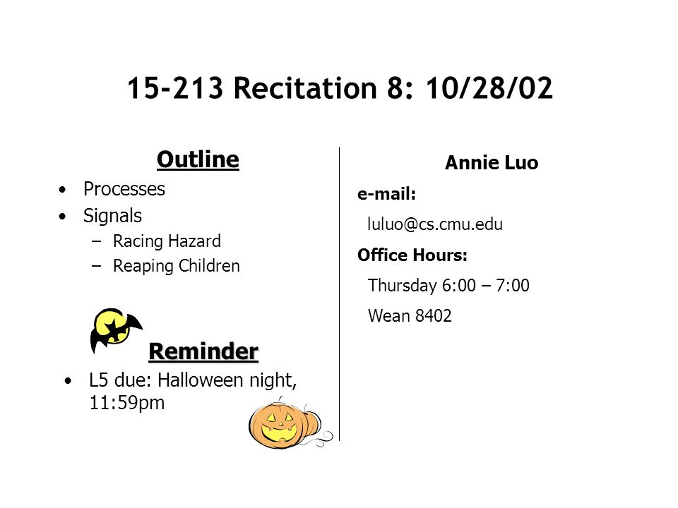 15-213 Recitation 8: 10/28/02 Outline Processes Signals –Racing Hazard –Reaping Children Annie Luo e-mail: luluo@cs.cmu.edu Office Hours: Thursday 6:00 – 7:00 Wean 8402 Reminder L5 due: Halloween night, 11:59pm