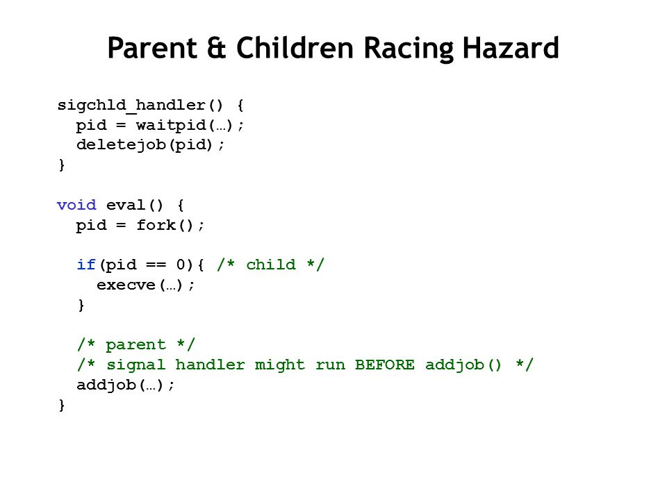 sigchld_handler() { pid = waitpid(…); deletejob(pid); } void eval() { pid = fork(); if(pid == 0){ /* child */ execve(…); } /* parent */ /* signal handler might run BEFORE addjob() */ addjob(…); } Parent & Children Racing Hazard