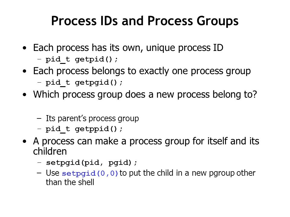 Process IDs and Process Groups Each process has its own, unique process ID –pid_t getpid(); Each process belongs to exactly one process group –pid_t getpgid(); Which process group does a new process belong to.