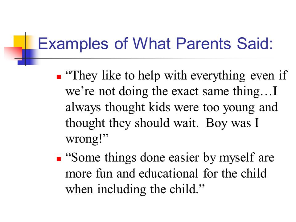 Examples of What Parents Said: They like to help with everything even if we're not doing the exact same thing…I always thought kids were too young and thought they should wait.