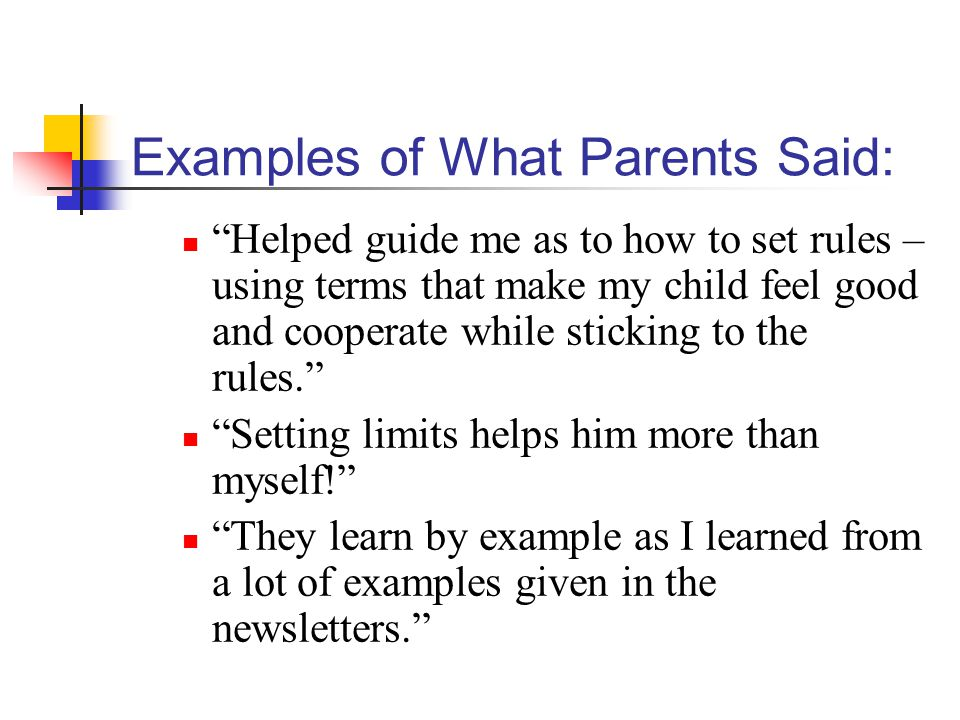 Examples of What Parents Said: Helped guide me as to how to set rules – using terms that make my child feel good and cooperate while sticking to the rules. Setting limits helps him more than myself! They learn by example as I learned from a lot of examples given in the newsletters.