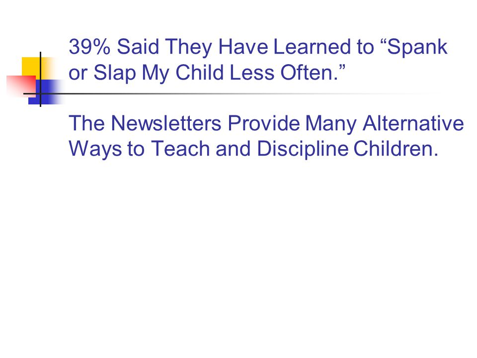 39% Said They Have Learned to Spank or Slap My Child Less Often. The Newsletters Provide Many Alternative Ways to Teach and Discipline Children.