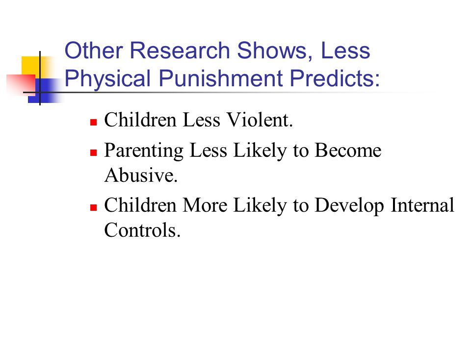 Other Research Shows, Less Physical Punishment Predicts: Children Less Violent.