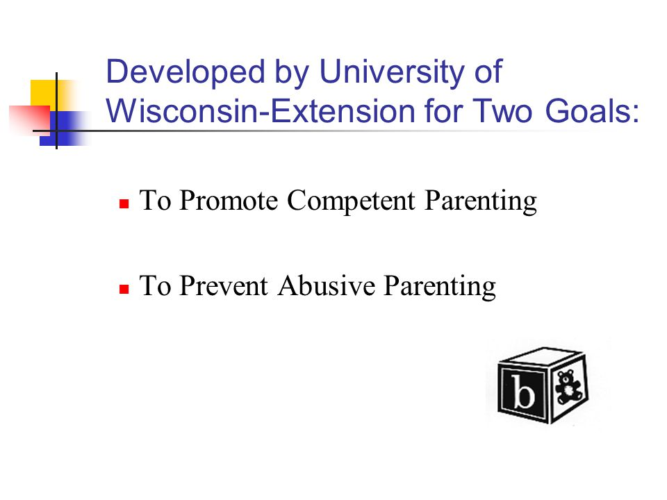 Developed by University of Wisconsin-Extension for Two Goals: To Promote Competent Parenting To Prevent Abusive Parenting