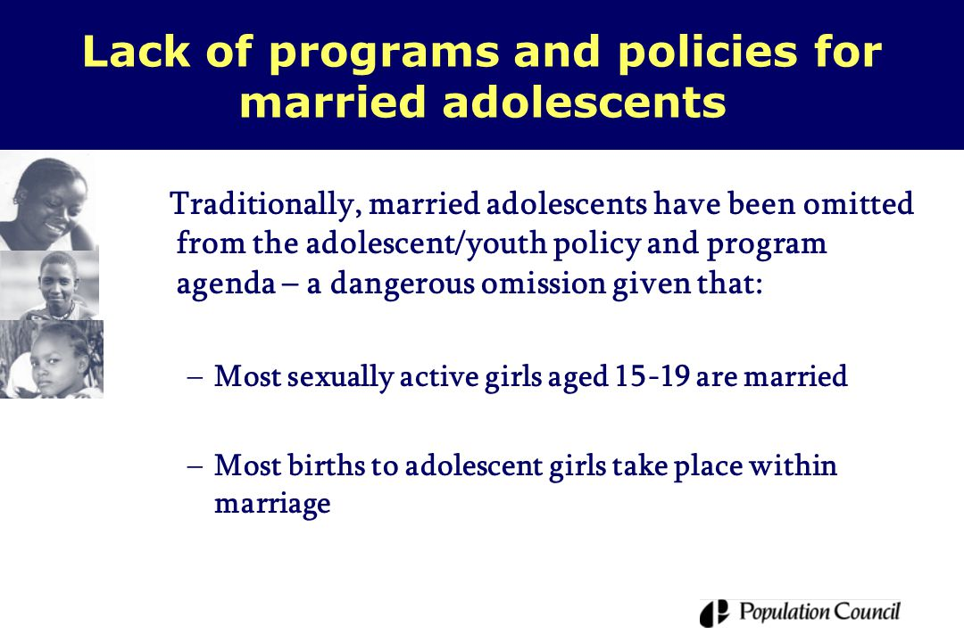 Lack of programs and policies for married adolescents Traditionally, married adolescents have been omitted from the adolescent/youth policy and program agenda – a dangerous omission given that: –Most sexually active girls aged 15-19 are married –Most births to adolescent girls take place within marriage
