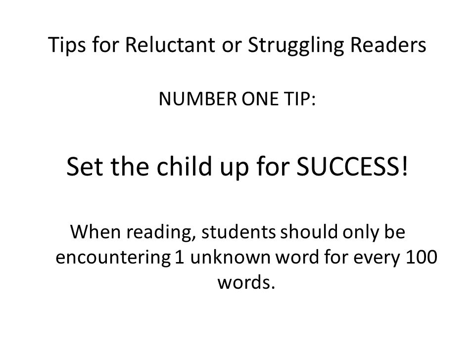 Tips for Reluctant or Struggling Readers NUMBER ONE TIP: Set the child up for SUCCESS.