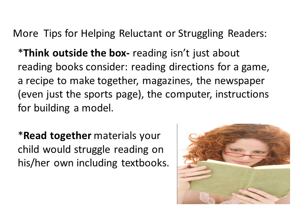 *Think outside the box- reading isn't just about reading books consider: reading directions for a game, a recipe to make together, magazines, the newspaper (even just the sports page), the computer, instructions for building a model.