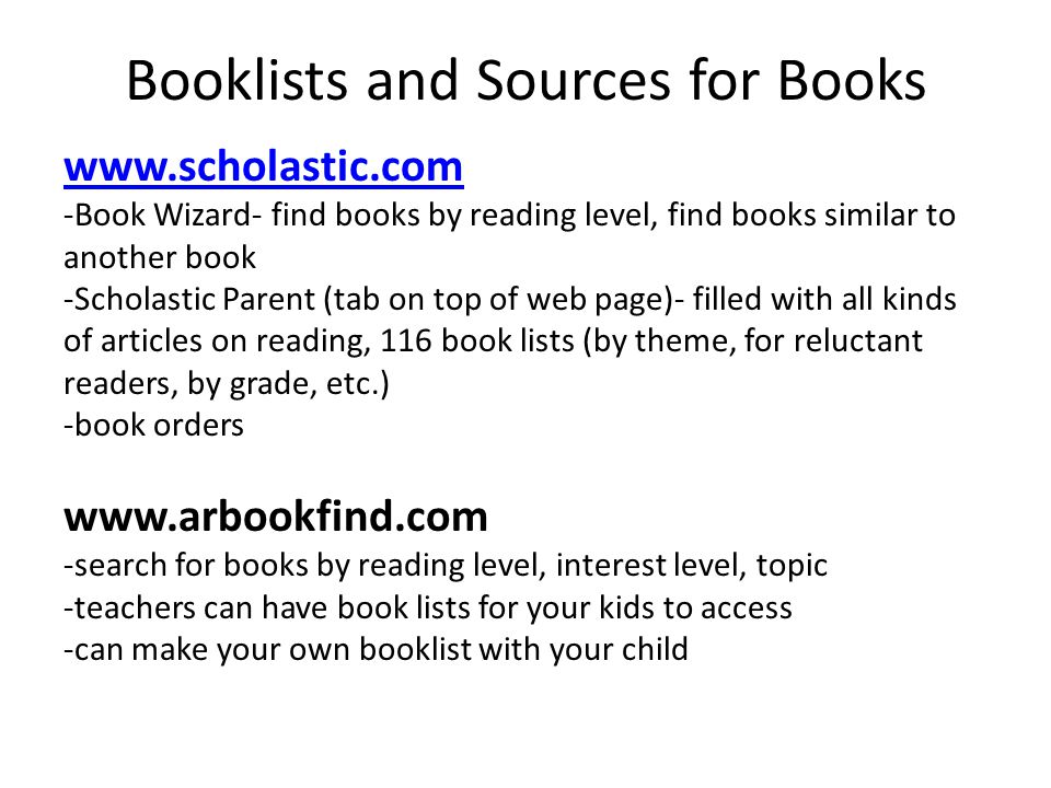 Booklists and Sources for Books   -Book Wizard- find books by reading level, find books similar to another book -Scholastic Parent (tab on top of web page)- filled with all kinds of articles on reading, 116 book lists (by theme, for reluctant readers, by grade, etc.) -book orders   -search for books by reading level, interest level, topic -teachers can have book lists for your kids to access -can make your own booklist with your child
