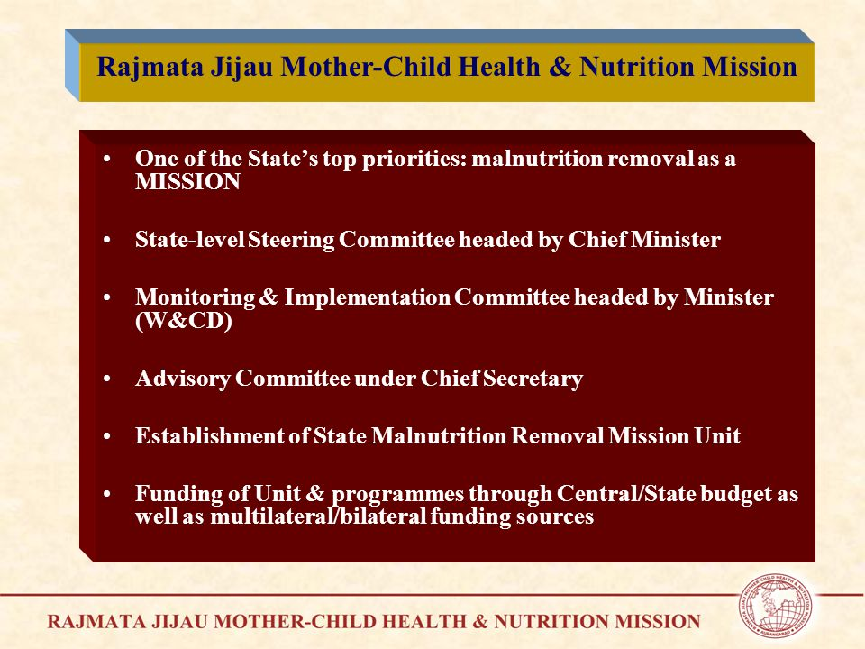 One of the State's top priorities: malnutrition removal as a MISSION State-level Steering Committee headed by Chief Minister Monitoring & Implementation Committee headed by Minister (W&CD) Advisory Committee under Chief Secretary Establishment of State Malnutrition Removal Mission Unit Funding of Unit & programmes through Central/State budget as well as multilateral/bilateral funding sources Rajmata Jijau Mother-Child Health & Nutrition Mission