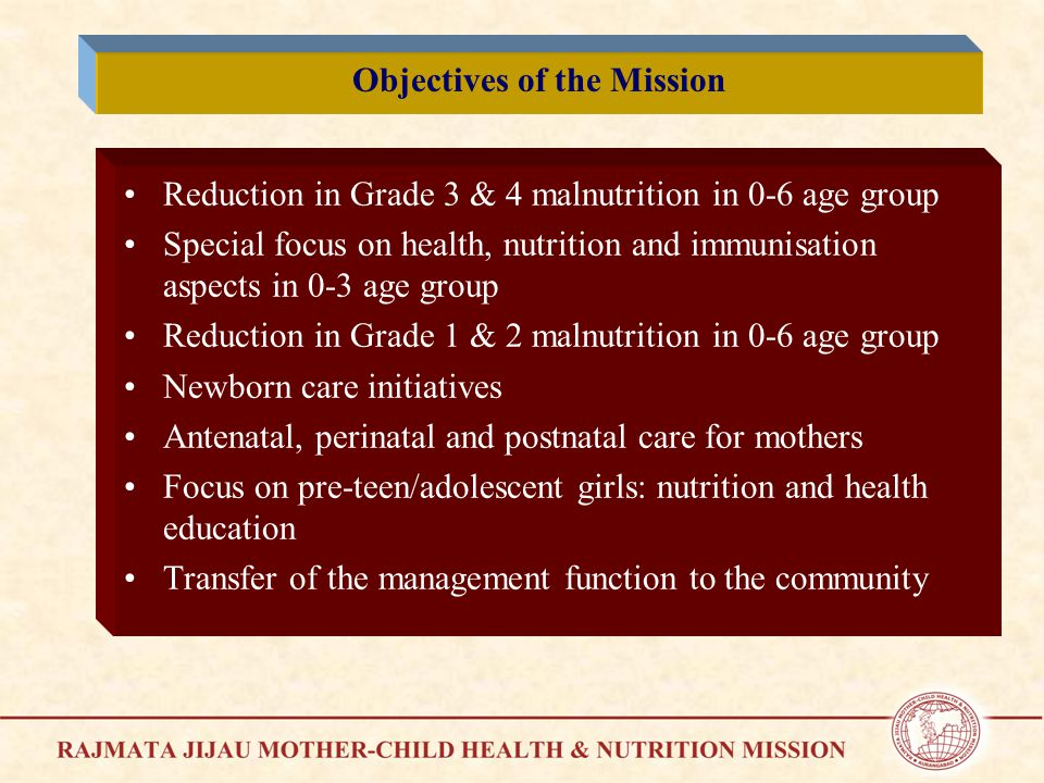 Reduction in Grade 3 & 4 malnutrition in 0-6 age group Special focus on health, nutrition and immunisation aspects in 0-3 age group Reduction in Grade 1 & 2 malnutrition in 0-6 age group Newborn care initiatives Antenatal, perinatal and postnatal care for mothers Focus on pre-teen/adolescent girls: nutrition and health education Transfer of the management function to the community Objectives of the Mission