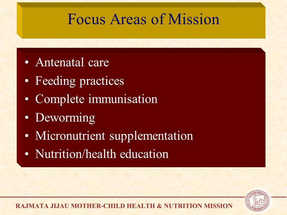 Focus Areas of Mission Antenatal care Feeding practices Complete immunisation Deworming Micronutrient supplementation Nutrition/health education