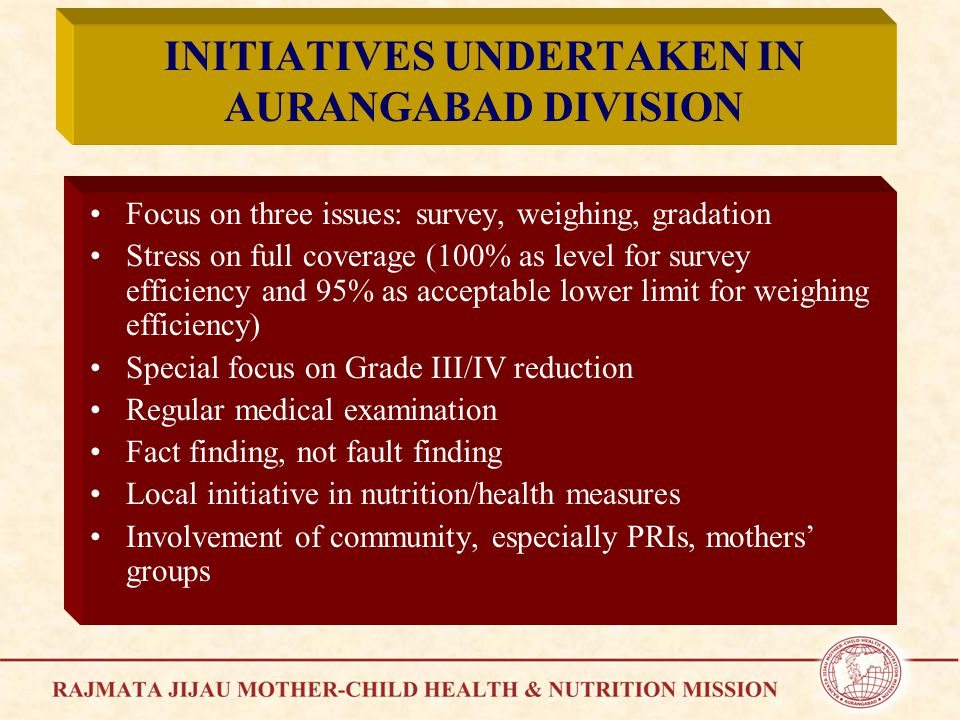 INITIATIVES UNDERTAKEN IN AURANGABAD DIVISION Focus on three issues: survey, weighing, gradation Stress on full coverage (100% as level for survey efficiency and 95% as acceptable lower limit for weighing efficiency) Special focus on Grade III/IV reduction Regular medical examination Fact finding, not fault finding Local initiative in nutrition/health measures Involvement of community, especially PRIs, mothers' groups