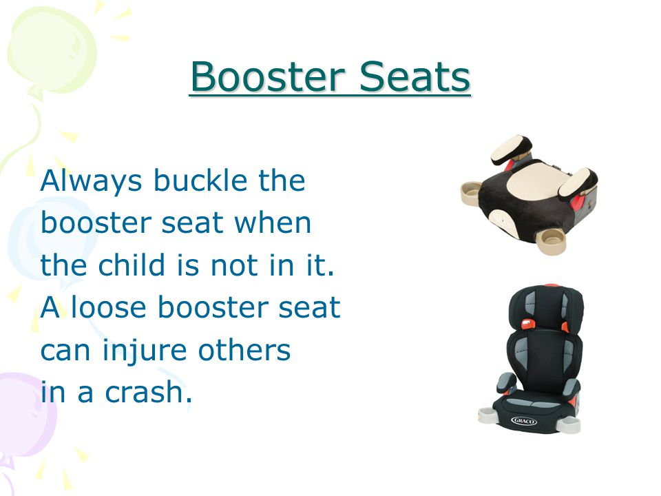 Booster Seats Always buckle the booster seat when the child is not in it.